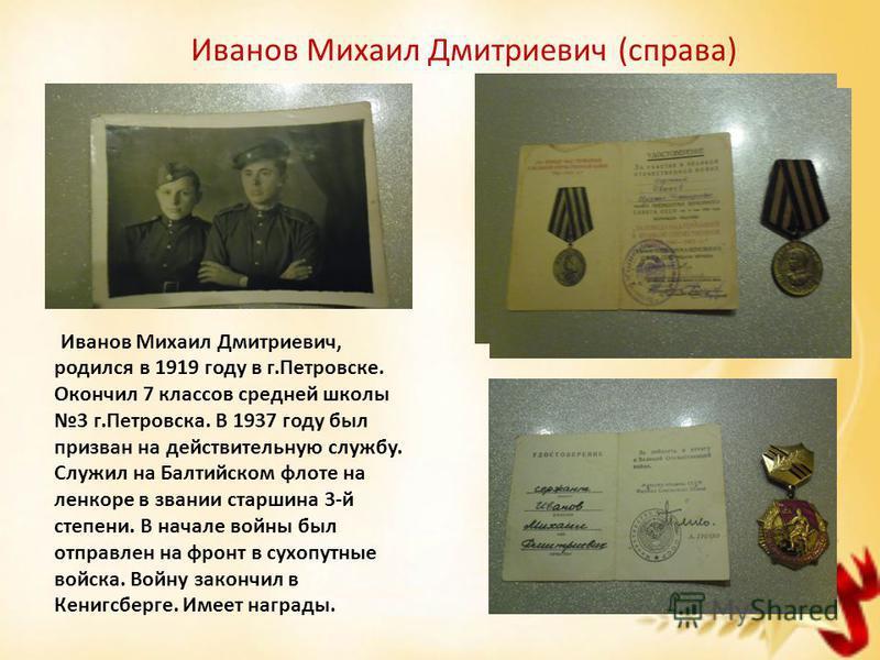 Иванов Михаил Дмитриевич (справа) Иванов Михаил Дмитриевич, родился в 1919 году в г.Петровске. Окончил 7 классов средней школы 3 г.Петровска. В 1937 году был призван на действительную службу. Служил на Балтийском флоте на линкоре в звании старшина 3-