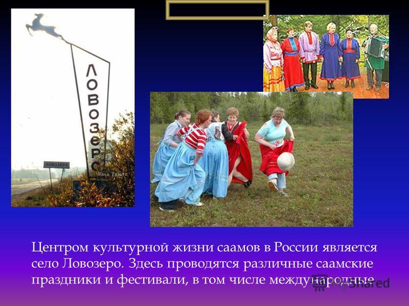 Центром культурной жизни саамов в России является село Ловозеро. Здесь проводятся различные саамские праздники и фестивали, в том числе международные
