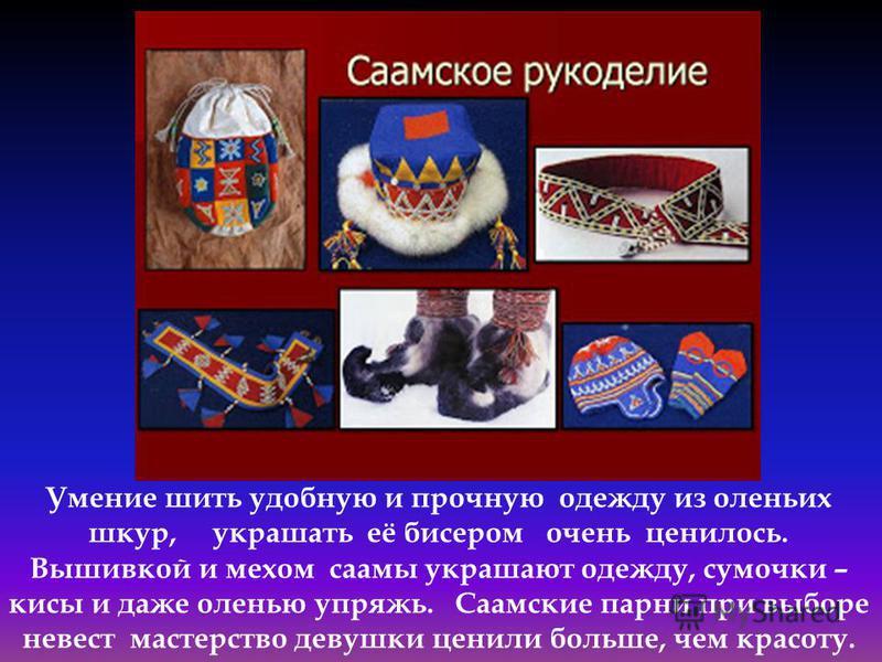 Умение шить удобную и прочную одежду из оленьих шкур, украшать её бисером очень ценилось. Вышивкой и мехом саамы украшают одежду, сумочки – кисы и даже оленью упряжь. Саамские парни при выборе невест мастерство девушки ценили больше, чем красоту.