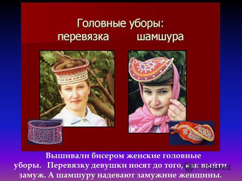 Вышивали бисером женские головные уборы. Перевязку девушки носят до того, как выйти замуж. А шамшуру надевают замужние женщины.