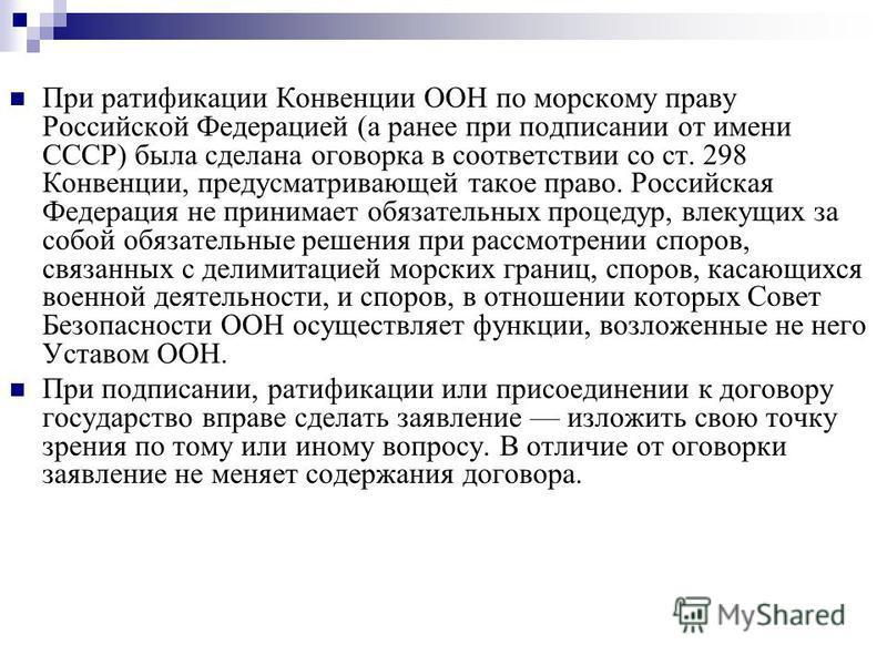 При ратификации Конвенции ООН по морскому праву Российской Федерацией (а ранее при подписании от имени СССР) была сделана оговорка в соответствии со ст. 298 Конвенции, предусматривающей такое право. Российская Федерация не принимает обязательных проц