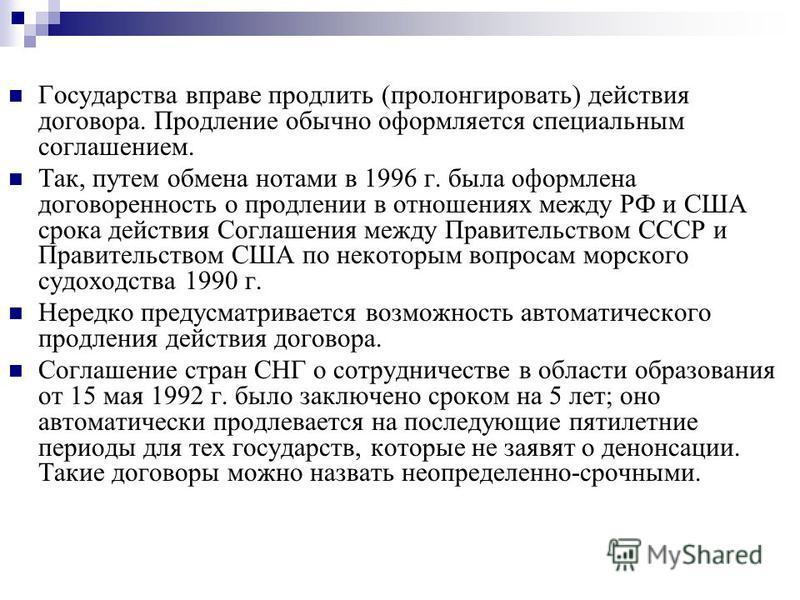 Государства вправе продлить (пролонгировать) действия договора. Продление обычно оформляется специальным соглашением. Так, путем обмена нотами в 1996 г. была оформлена договоренность о продлении в отношениях между РФ и США срока действия Соглашения м