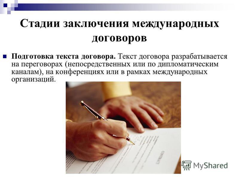 Стадии заключения международных договоров Подготовка текста договора. Текст договора разрабатывается на переговорах (непосредственных или по дипломатическим каналам), на конференциях или в рамках международных организаций.