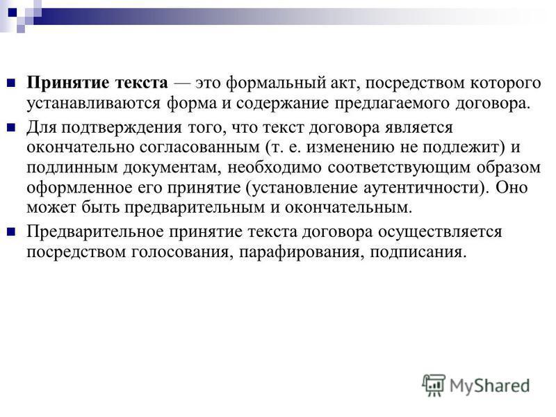 Принятие текста это формальный акт, посредством которого устанавливаются форма и содержание предлагаемого договора. Для подтверждения того, что текст договора является окончательно согласованным (т. е. изменению не подлежит) и подлинным документам, н