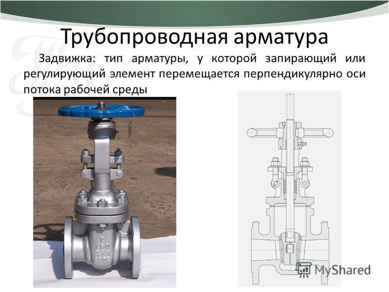 Трубопроводная арматура Задвижка: тип арматуры, у которой запирающий или регулирующий элемент перемещается перпендикулярно оси потока рабочей среды