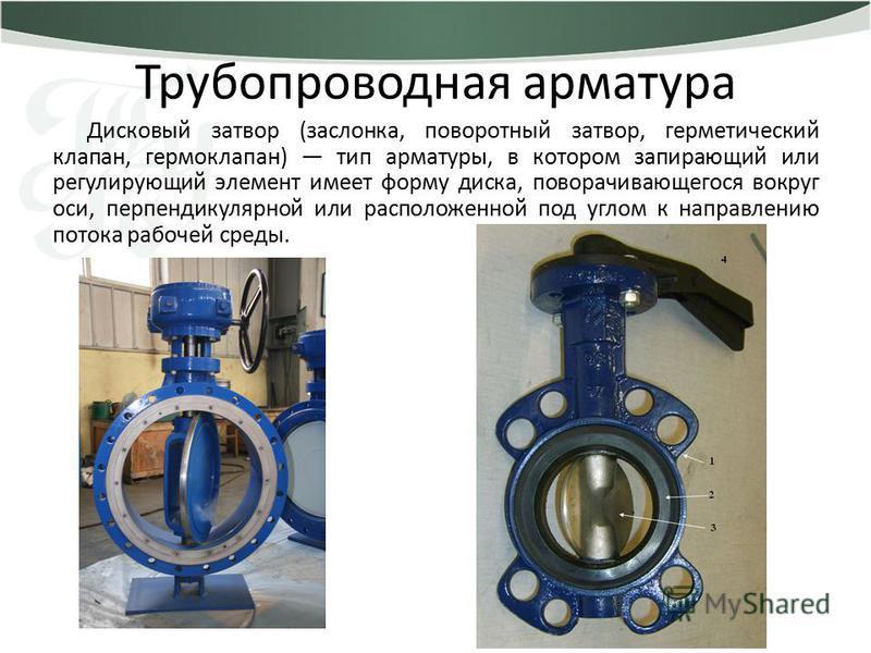 Трубопроводная арматура Дисковый затвор (заслонка, поворотный затвор, герметический клапан, гермоклапан) тип арматуры, в котором запирающий или регулирующий элемент имеет форму диска, поворачивающегося вокруг оси, перпендикулярной или расположенной п