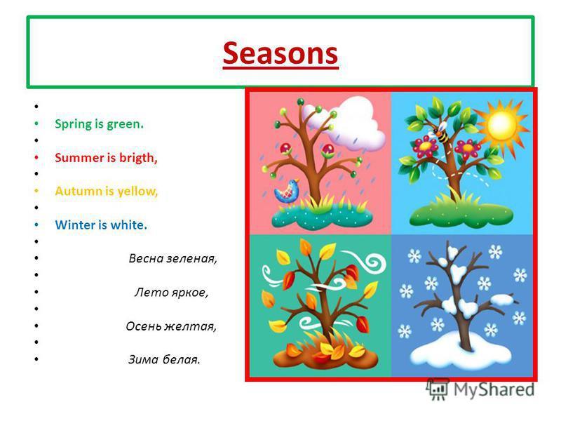 Seasons Spring is green. Summer is brigth, Autumn is yellow, Winter is white. Весна зеленая, Лето яркое, Осень желтая, Зима белая.