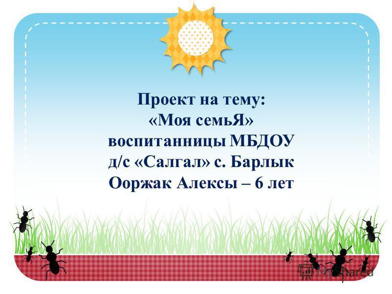Проект на тему: «Моя семьЯ» воспитанницы МБДОУ д/с «Салгал» с. Барлык Ооржак Алексы – 6 лет
