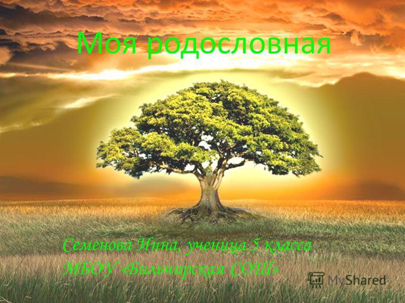 Моя родословная Семенова Инна, ученица 5 класса МБОУ «Бильчирская СОШ»