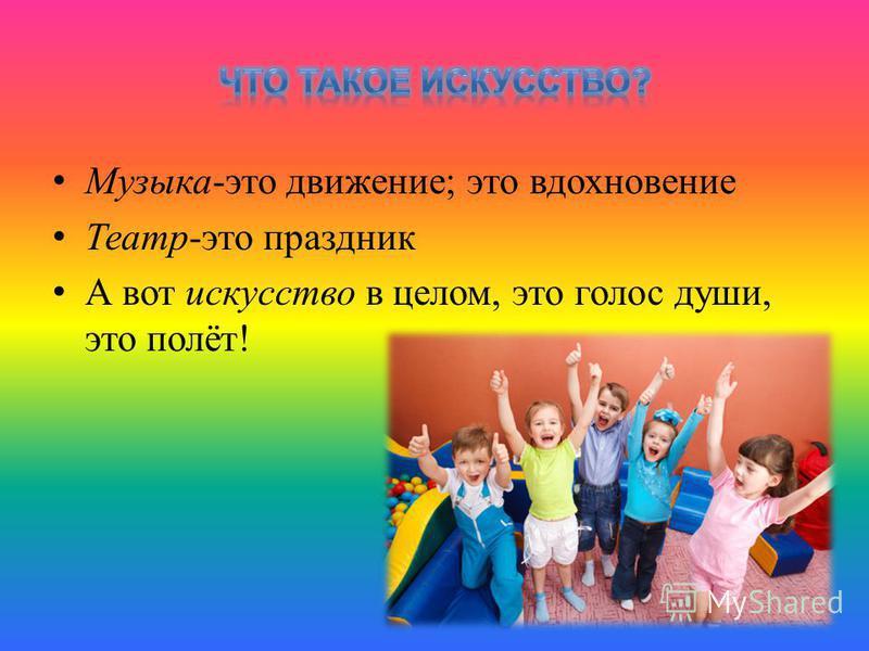 Музыка-это движение; это вдохновение Театр-это праздник А вот искусство в целом, это голос души, это полёт!
