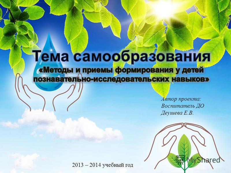 Автор проекта: Воспитатель ДО Деушева Е.В. 2013 – 2014 учебный год