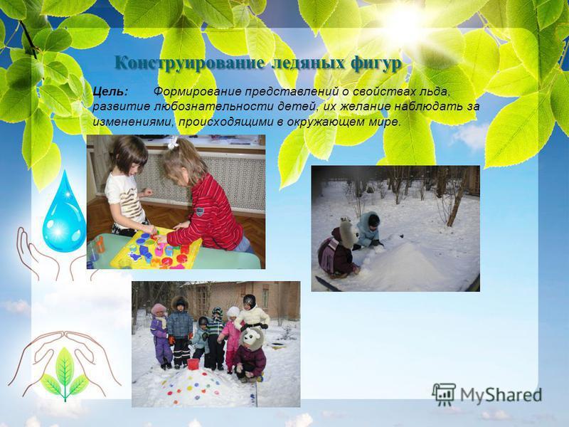 Цель: Формирование представлений о свойствах льда, развитие любознательности детей, их желание наблюдать за изменениями, происходящими в окружающем мире. Конструирование ледяных фигур Конструирование ледяных фигур