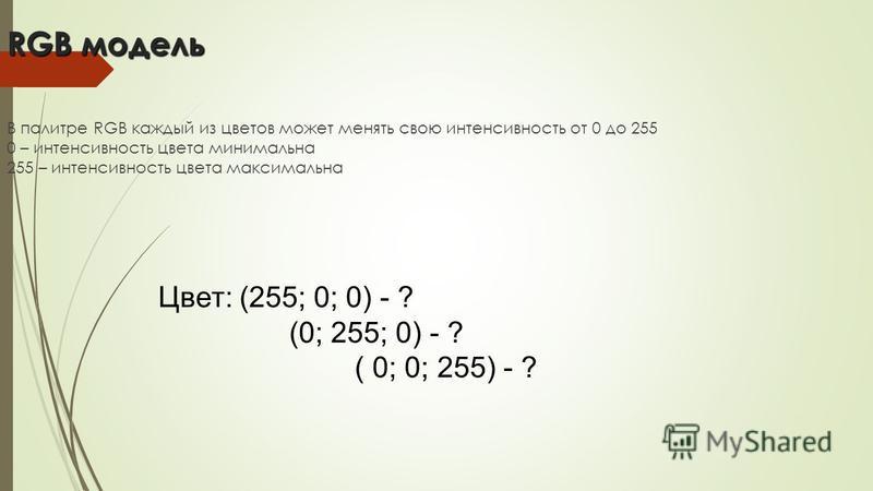 RGB модель В палитре RGB каждый из цветов может менять свою интенсивность от 0 до 255 0 – интенсивность цвета минимальна 255 – интенсивность цвета максимальна Цвет: (255; 0; 0) - ? (0; 255; 0) - ? ( 0; 0; 255) - ?