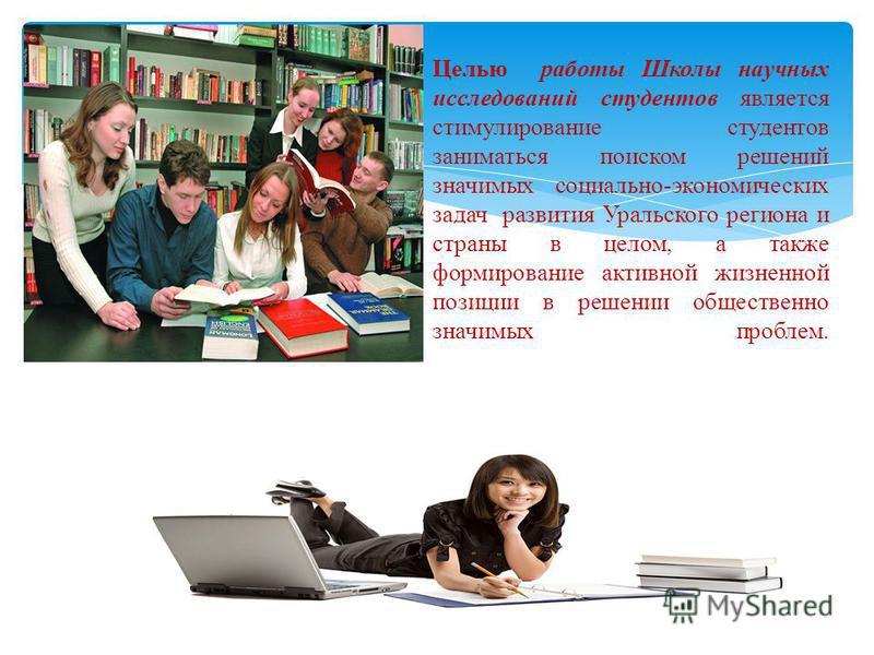 Целью работы Школы научных исследований студентов является стимулирование студентов заниматься поиском решений значимых социально-экономических задач развития Уральского региона и страны в целом, а также формирование активной жизненной позиции в реше