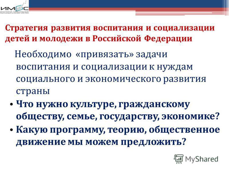 Стратегия развития воспитания и социализации детей и молодежи в Российской Федерации Необходимо «привязать» задачи воспитания и социализации к нуждам социального и экономического развития страны Что нужно культуре, гражданскому обществу, семье, госуд
