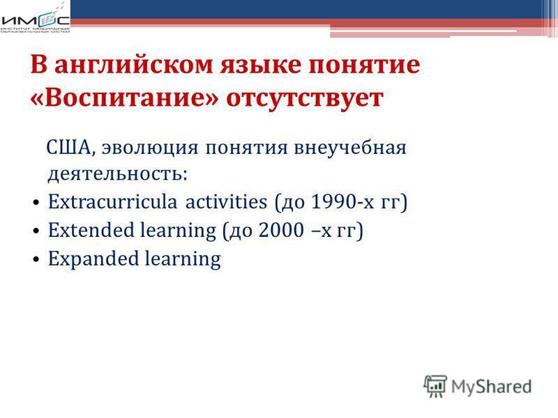 В английском языке понятие «Воспитание» отсутствует США, эволюция понятия внеучебная деятельность: Extracurricula activities (до 1990-х гг) Extended learning (до 2000 –х гг) Expanded learning