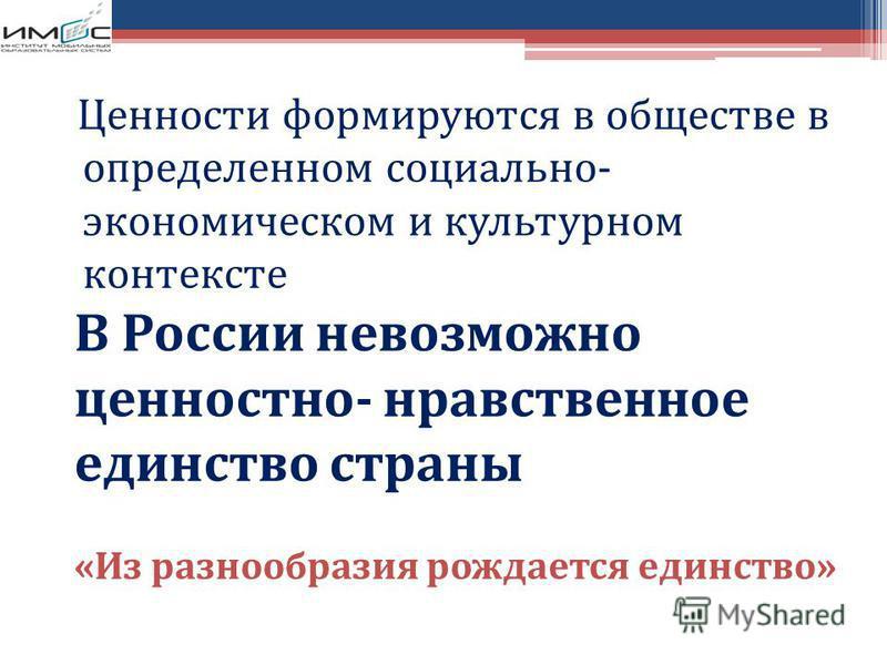Ценности формируются в обществе в определенном социально- экономическом и культурном контексте В России невозможно ценностно- нравственное единство страны «Из разнообразия рождается единство»