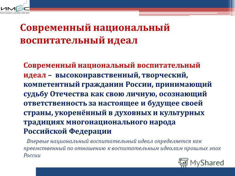 Современный национальный воспитательный идеал Современный национальный воспитательный идеал – высоконравственный, творческий, компетентный гражданин России, принимающий судьбу Отечества как свою личную, осознающий ответственность за настоящее и будущ