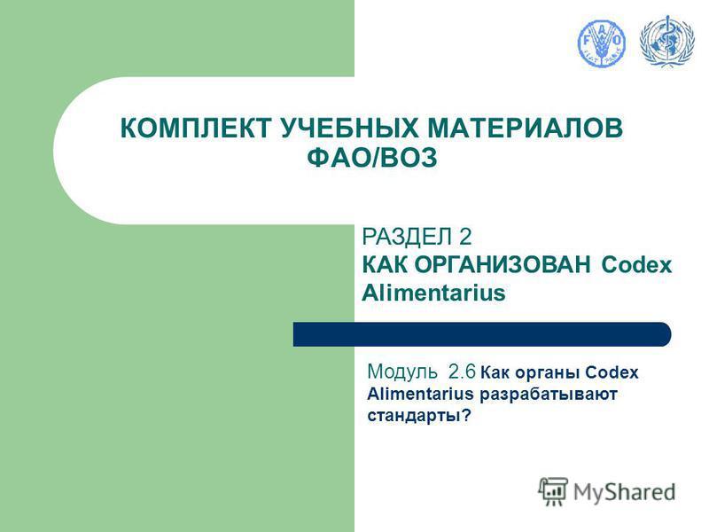 КОМПЛЕКТ УЧЕБНЫХ МАТЕРИАЛОВ ФАО/ВОЗ РАЗДЕЛ 2 КАК ОРГАНИЗОВАН Codex Alimentarius Модуль 2.6 Как органы Codex Alimentarius разрабатывают стандарты?