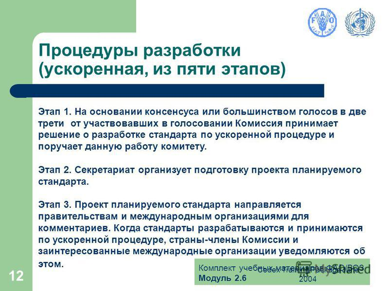 Комплект учебных материалов ФАО/ВОЗ Модуль 2.6 Codex Training Package June 2004 12 Процедуры разработки (ускоренная, из пяти этапов) Этап 1. На основании консенсуса или большинством голосов в две трети от участвовавших в голосовании Комиссия принимае