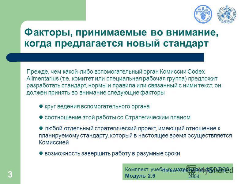 Комплект учебных материалов ФАО/ВОЗ Модуль 2.6 Codex Training Package June 2004 3 Факторы, принимаемые во внимание, когда предлагается новый стандарт Прежде, чем какой-либо вспомогательный орган Комиссии Codex Alimentarius (т.е. комитет или специальн