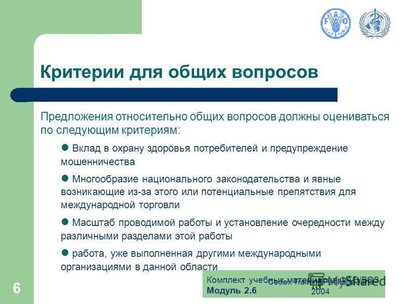 Комплект учебных материалов ФАО/ВОЗ Модуль 2.6 Codex Training Package June 2004 6 Критерии для общих вопросов Предложения относительно общих вопросов должны оцениваться по следующим критериям: Вклад в охрану здоровья потребителей и предупреждение мош