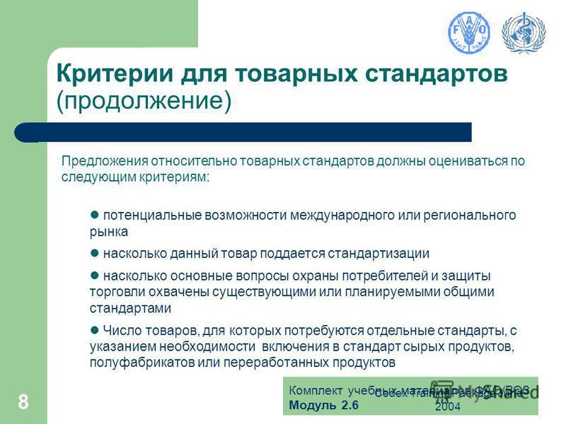 Комплект учебных материалов ФАО/ВОЗ Модуль 2.6 Codex Training Package June 2004 8 Критерии для товарных стандартов (продолжение) Предложения относительно товарных стандартов должны оцениваться по следующим критериям: потенциальные возможности междуна