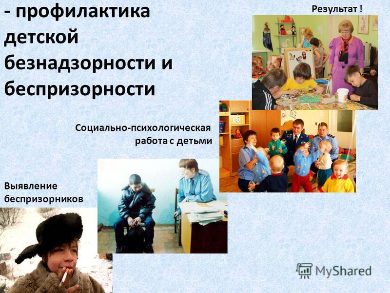 - профилактика детской безнадзорности и беспризорности Выявление беспризорников Социально-психологическая работа с детьми Результат !