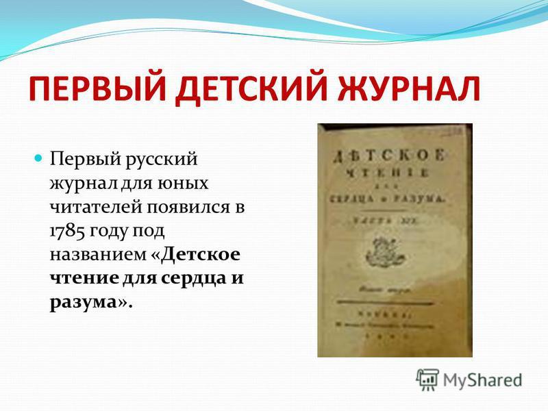 ПЕРВЫЙ ДЕТСКИЙ ЖУРНАЛ Первый русский журнал для юных читателей появился в 1785 году под названием «Детское чтение для сердца и разума».