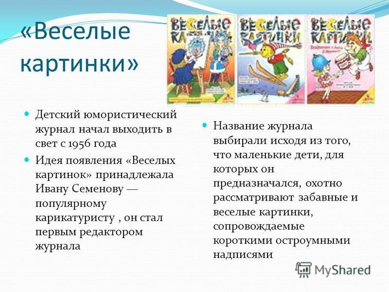 «Веселые картинки» Детский юмористический журнал начал выходить в свет с 1956 года Идея появления «Веселых картинок» принадлежала Ивану Семенову популярному карикатуристу, он стал первым редактором журнала Название журнала выбирали исходя из того, чт