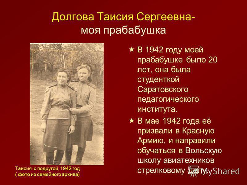 Долгова Таисия Сергеевна- моя прабабушка В 1942 году моей прабабушке было 20 лет, она была студенткой Саратовского педагогического института. В мае 1942 года её призвали в Красную Армию, и направили обучаться в Вольскую школу авиатехников стрелковому