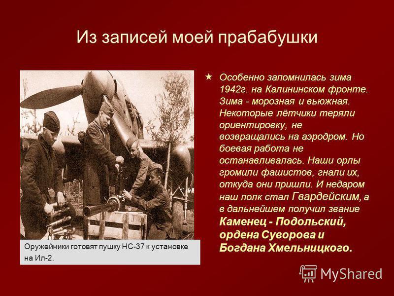 Из записей моей прабабушки Особенно запомнилась зима 1942 г. на Калининском фронте. Зима - морозная и вьюжная. Некоторые лётчики теряли ориентировку, не возвращались на аэродром. Но боевая работа не останавливалась. Наши орлы громили фашистов, гнали