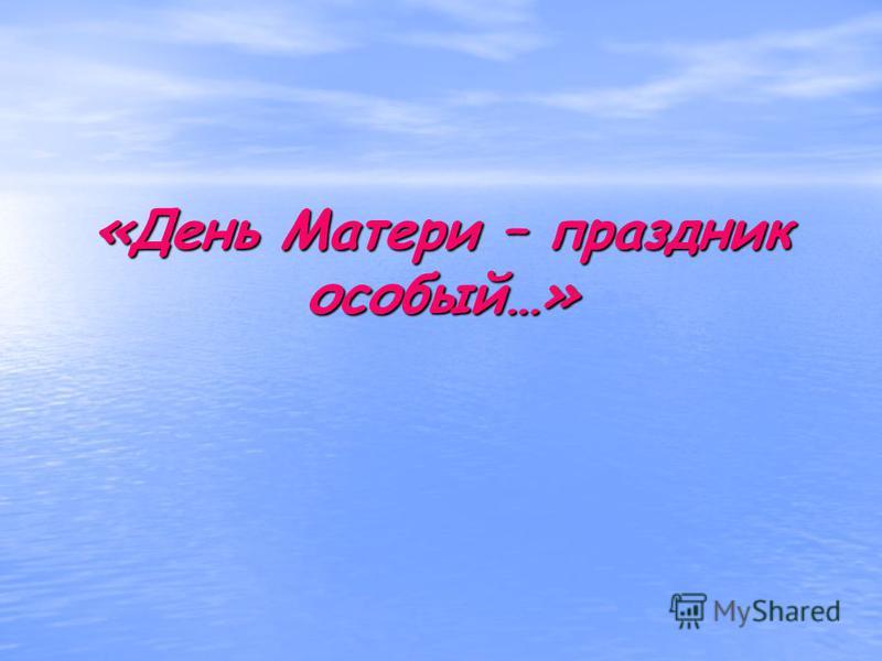 «День Матери – праздник особый…»
