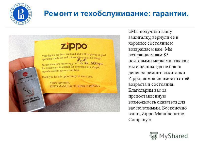 Ремонт и техобслуживание: гарантии. «Мы получили вашу зажигалку, вернули её в хорошее состояние и возвращаем вам. Мы возвращаем вам $5 почтовыми марками, так как мы ещё никогда не брали денег за ремонт зажигалки Zippo, вне зависимости от её возраста