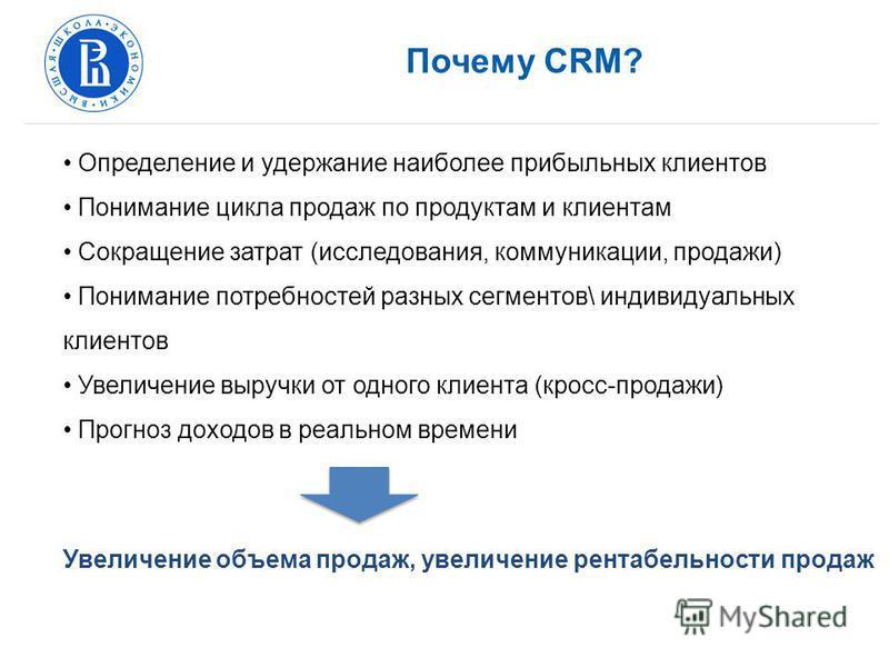 Почему CRM? Определение и удержание наиболее прибыльных клиентов Понимание цикла продаж по продуктам и клиентам Сокращение затрат (исследования, коммуникации, продажи) Понимание потребностей разных сегментов\ индивидуальных клиентов Увеличение выручк