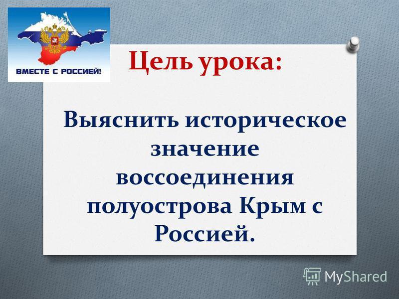 Цель урока: Выяснить историческое значение воссоединения полуострова Крым с Россией.