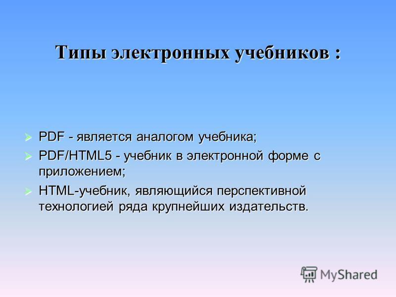 Типы электронных учебников : PDF - является аналогом учебника; PDF - является аналогом учебника; PDF/НТМL5 - учебник в электронной форме с приложением; PDF/НТМL5 - учебник в электронной форме с приложением; НТМL-учебник, являющийся перспективной тех