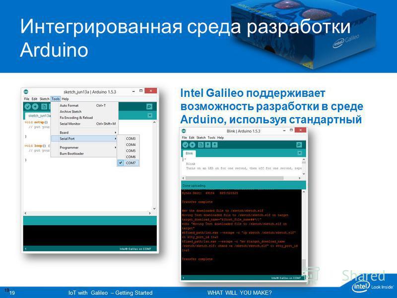 19 IoT with Galileo – Getting Started WHAT WILL YOU MAKE? 19 Поддержка пользователя Galileo Support Интегрированная среда разработки Arduino Intel Galileo поддерживает возможность разработки в среде Arduino, используя стандартный Arduino IDE