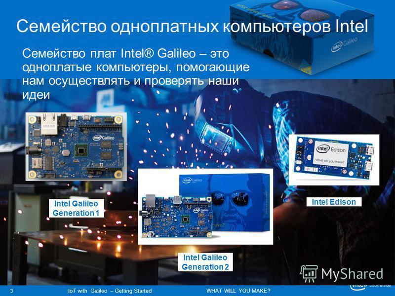 3 IoT with Galileo – Getting Started WHAT WILL YOU MAKE? Семейство одноплатных компьютеров Intel Intel Galileo Generation 1 Intel Galileo Generation 2 Intel Edison Семейство плат Intel® Galileo – это одноплатные компьютеры, помогающие нам осуществлят