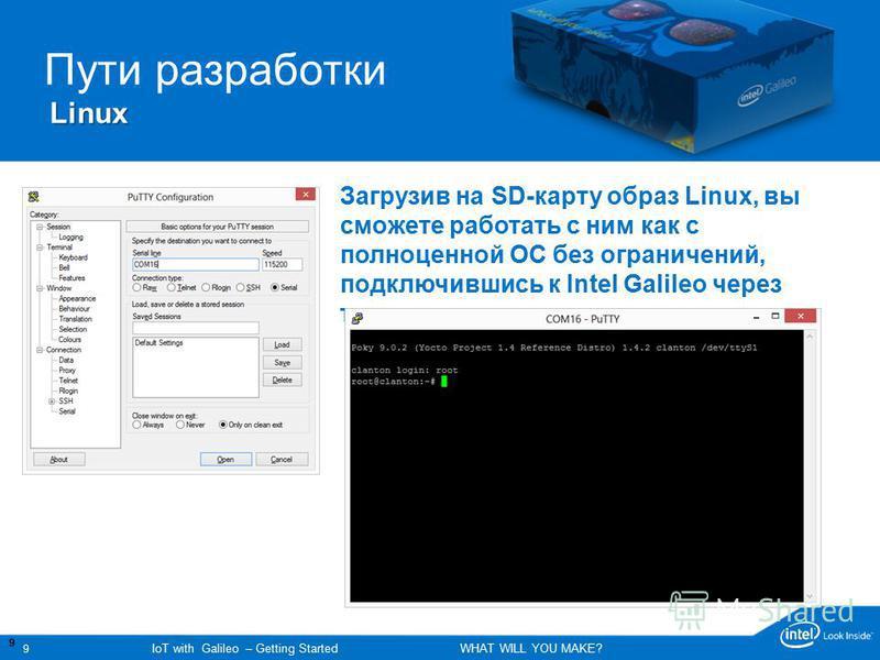 9 IoT with Galileo – Getting Started WHAT WILL YOU MAKE? 99 Поддержка пользователя Galileo Support Пути разработки Linux Загрузив на SD-карту образ Linux, вы сможете работать с ним как с полноценной ОС без ограничений, подключившись к Intel Galileo ч