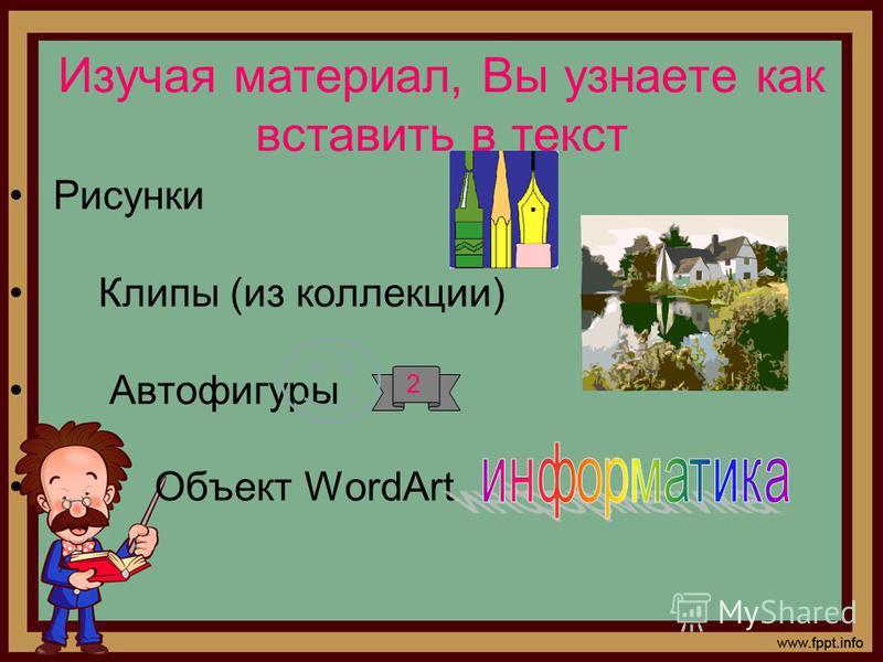 Изучая материал, Вы узнаете как вставить в текст Рисунки Клипы (из коллекции) Автофигуры Объект WordArt 2