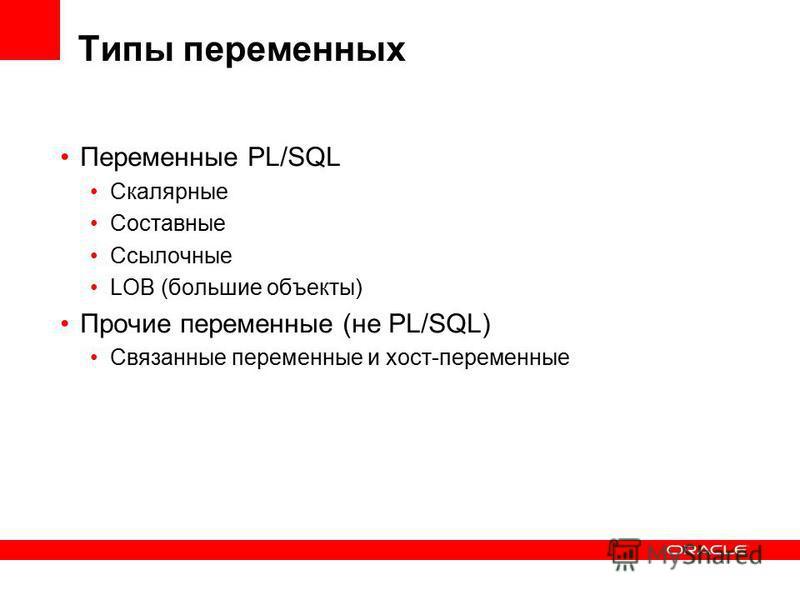 Типы переменных Переменные PL/SQL Скалярные Составные Ссылочные LOB (большие объекты) Прочие переменные (не PL/SQL) Связанные переменные и хост-переменные