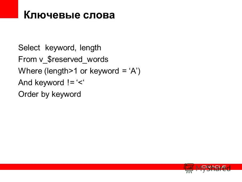 Ключевые слова Select keyword, length From v_$reserved_words Where (length>1 or keyword = A) And keyword != < Order by keyword
