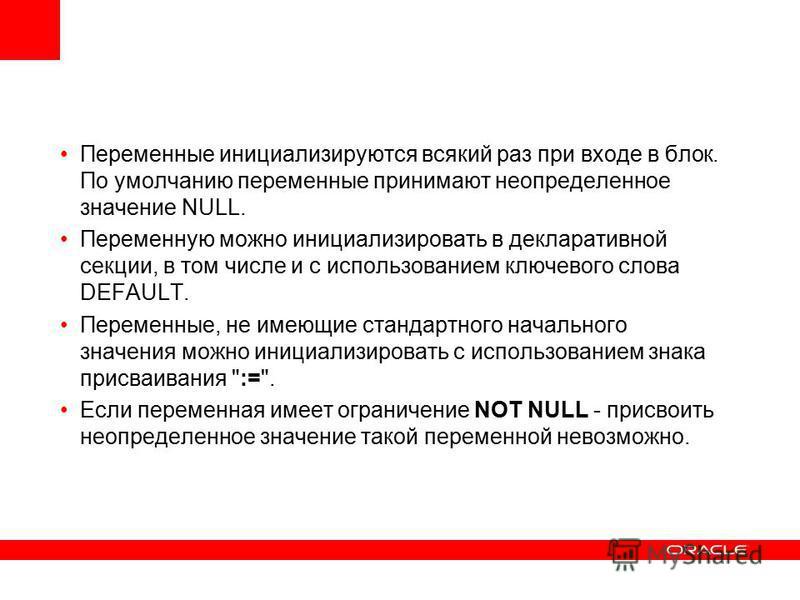 Переменные инициализируются всякий раз при входе в блок. По умолчанию переменные принимают неопределенное значение NULL. Переменную можно инициализировать в декларативной секции, в том числе и с использованием ключевого слова DEFAULT. Переменные, не