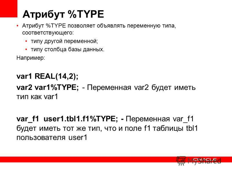 Атрибут %TYPE Атрибут %TYPE позволяет объявлять переменную типа, соответствующего: типу другой переменной; типу столбца базы данных. Например: var1 REAL(14,2); var2 var1%TYPE; - Переменная var2 будет иметь тип как var1 var_f1 user1.tbl1.f1%TYPE; - Пе