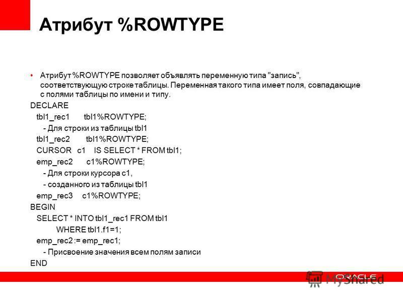 Атрибут %ROWTYPE Атрибут %ROWTYPE позволяет объявлять переменную типа