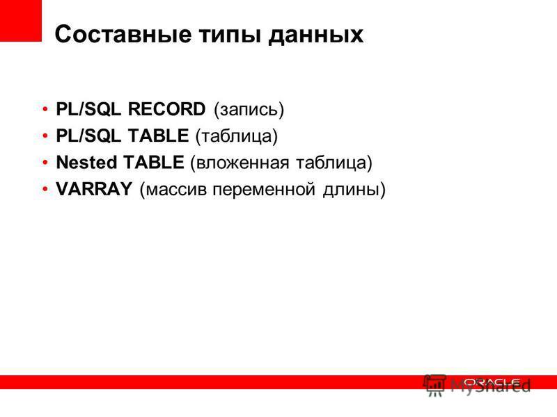 Составные типы данных PL/SQL RECORD (запись) PL/SQL TABLE (таблица) Nested TABLE (вложенная таблица) VARRAY (массив переменной длины)