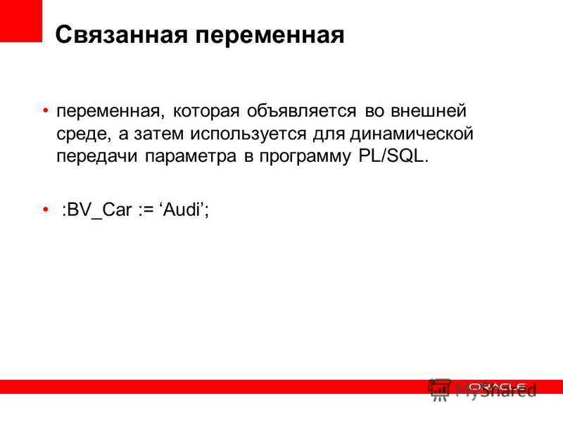 Связанная переменная переменная, которая объявляется во внешней среде, а затем используется для динамической передачи параметра в программу PL/SQL. :BV_Car := Audi;