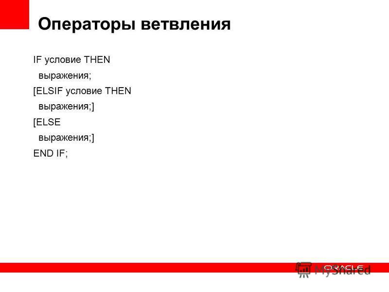 Операторы ветвления IF условие THEN выражения; [ELSIF условие THEN выражения;] [ELSE выражения;] END IF;