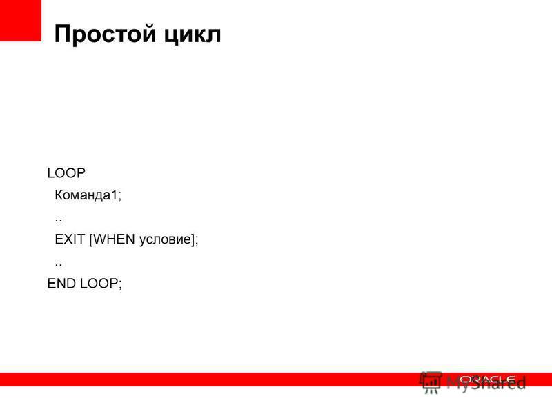 Простой цикл LOOP Команда 1;.. EXIT [WHEN условие];.. END LOOP;